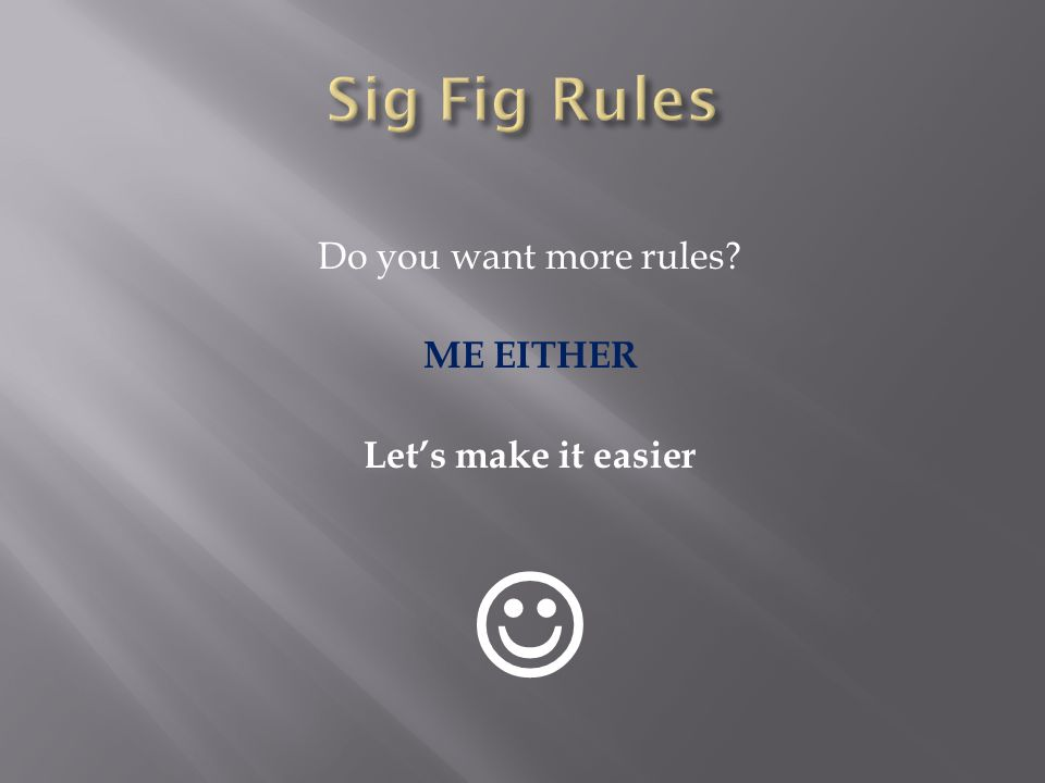 Sig Fig Rules Do you want more rules ME EITHER Let's make it easier 