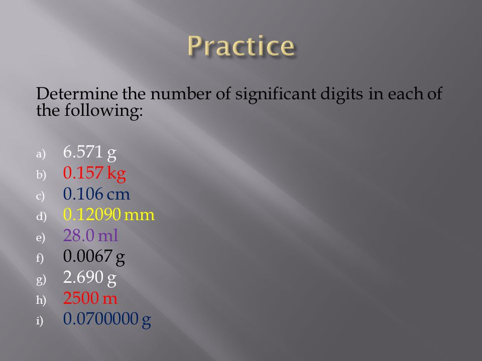 Practice Determine the number of significant digits in each of the following: 6.571 g. 0.157 kg. 0.106 cm.