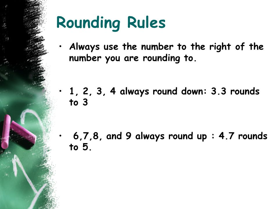 Rounding Rules Always use the number to the right of the number you are rounding to. 1, 2, 3, 4 always round down: 3.3 rounds to 3.