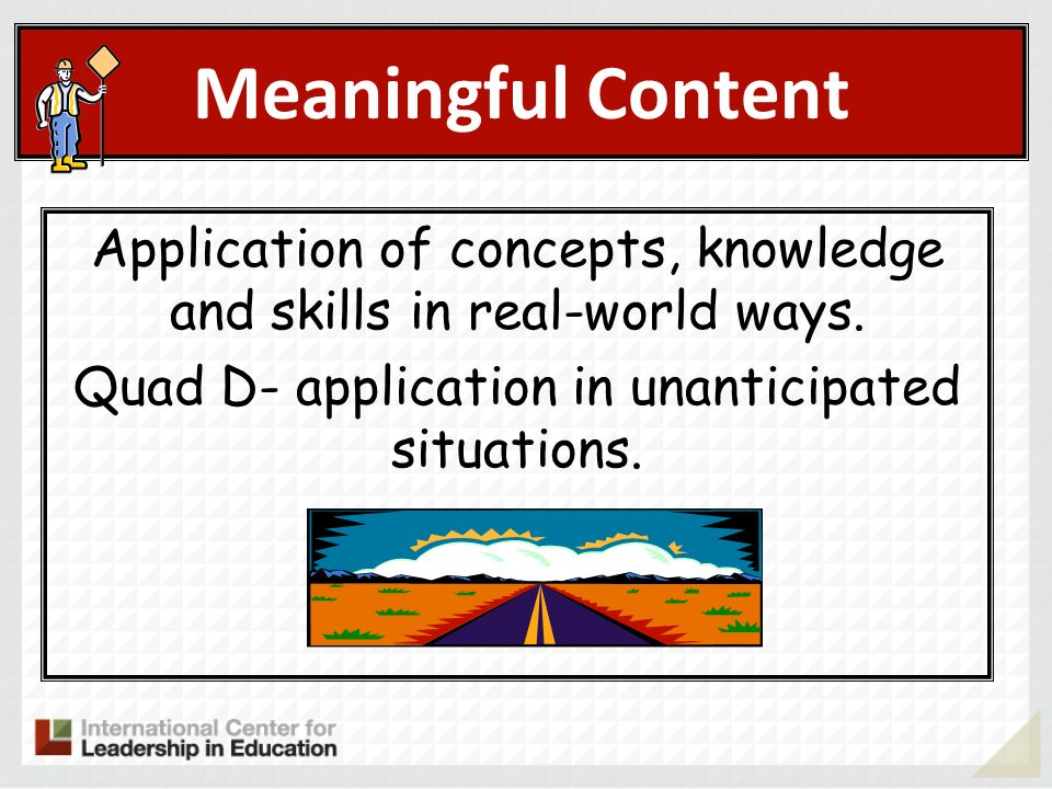 Meaningful Content Application of concepts, knowledge and skills in real-world ways.