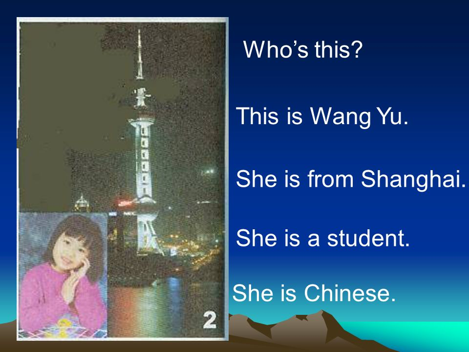 Who's this This is Wang Yu. She is from Shanghai. She is a student. She is Chinese.