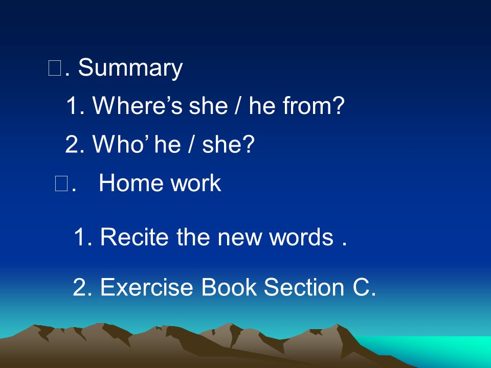 Ⅷ. Summary 1. Where's she / he from 2. Who' he / she Ⅸ. Home work. 1. Recite the new words .