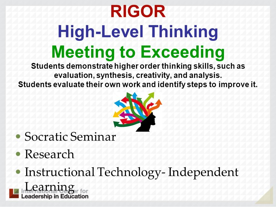 RIGOR High-Level Thinking Meeting to Exceeding Students demonstrate higher order thinking skills, such as evaluation, synthesis, creativity, and analysis. Students evaluate their own work and identify steps to improve it.