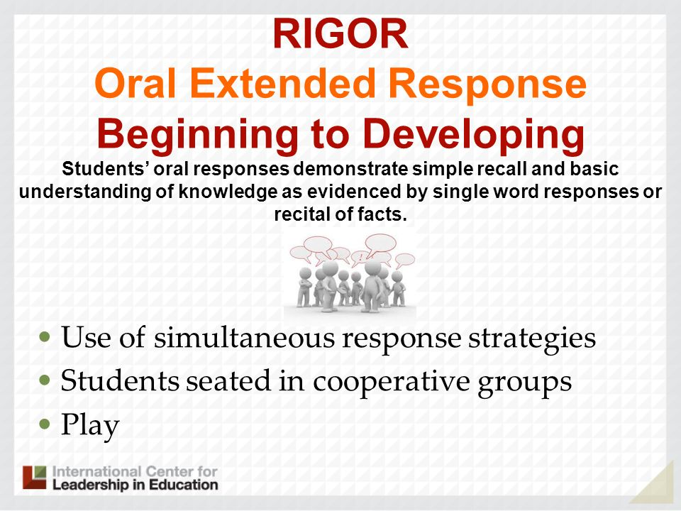 RIGOR Oral Extended Response Beginning to Developing Students' oral responses demonstrate simple recall and basic understanding of knowledge as evidenced by single word responses or recital of facts. .
