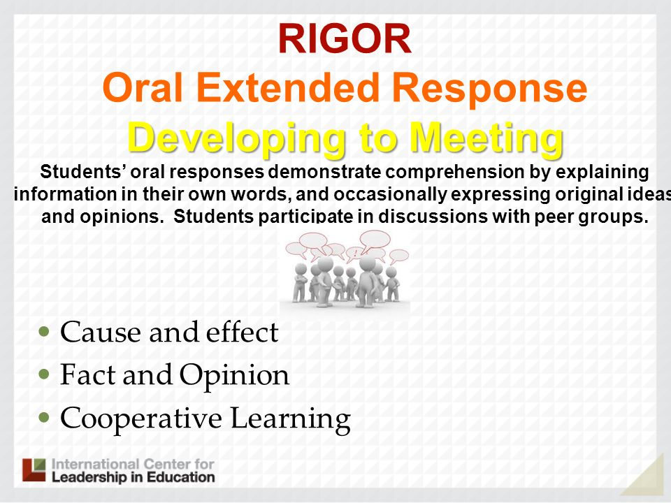 RIGOR Oral Extended Response Developing to Meeting Students' oral responses demonstrate comprehension by explaining information in their own words, and occasionally expressing original ideas and opinions. Students participate in discussions with peer groups. .