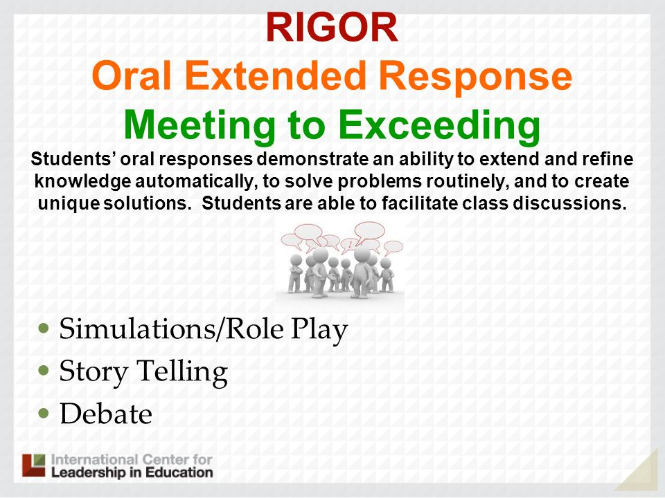 RIGOR Oral Extended Response Meeting to Exceeding Students' oral responses demonstrate an ability to extend and refine knowledge automatically, to solve problems routinely, and to create unique solutions. Students are able to facilitate class discussions. .