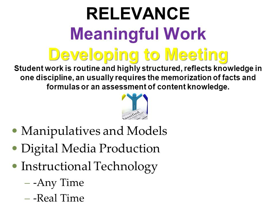 RELEVANCE Meaningful Work Developing to Meeting Student work is routine and highly structured, reflects knowledge in one discipline, an usually requires the memorization of facts and formulas or an assessment of content knowledge. . .