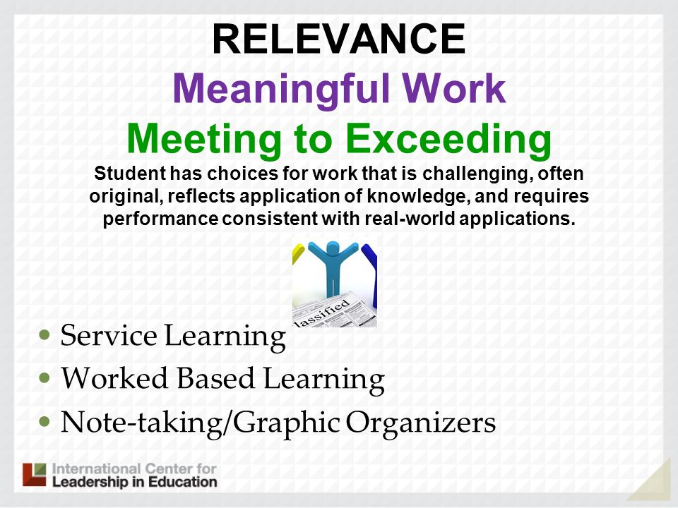 RELEVANCE Meaningful Work Meeting to Exceeding Student has choices for work that is challenging, often original, reflects application of knowledge, and requires performance consistent with real-world applications. .