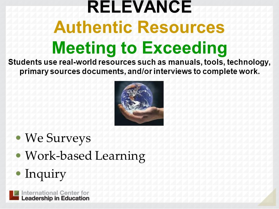 RELEVANCE Authentic Resources Meeting to Exceeding Students use real-world resources such as manuals, tools, technology, primary sources documents, and/or interviews to complete work. . .