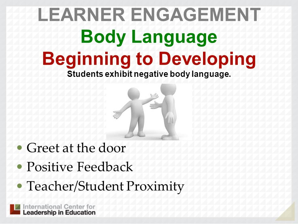 LEARNER ENGAGEMENT Body Language Beginning to Developing Students exhibit negative body language.