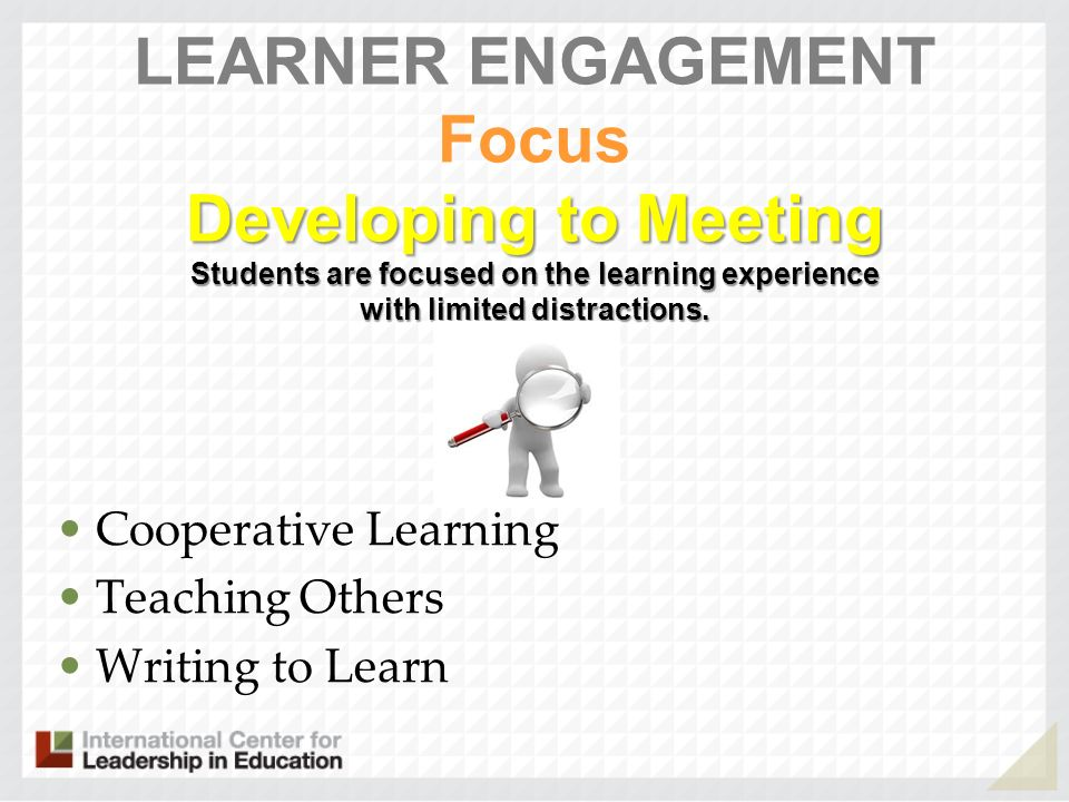 LEARNER ENGAGEMENT Focus Developing to Meeting Students are focused on the learning experience with limited distractions.