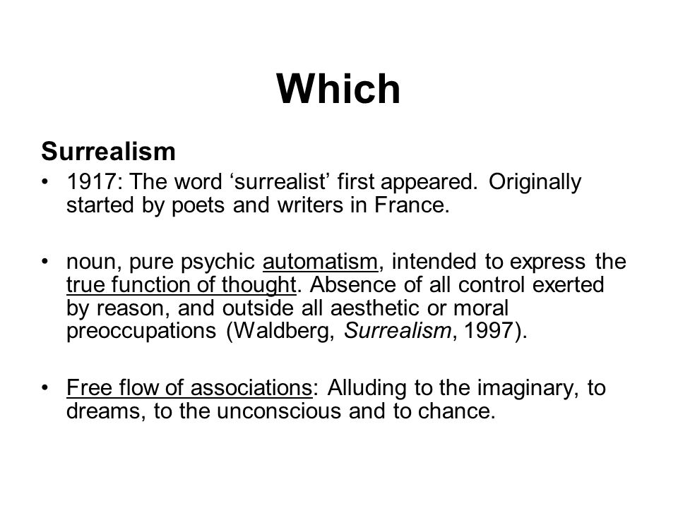 Which Surrealism. 1917: The word 'surrealist' first appeared. Originally started by poets and writers in France.