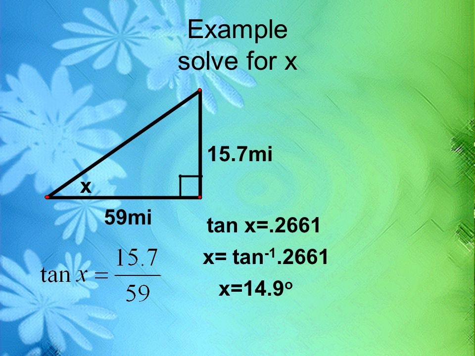 Example solve for x 15.7mi __ x __ 59mi tan x=.2661 x= tan