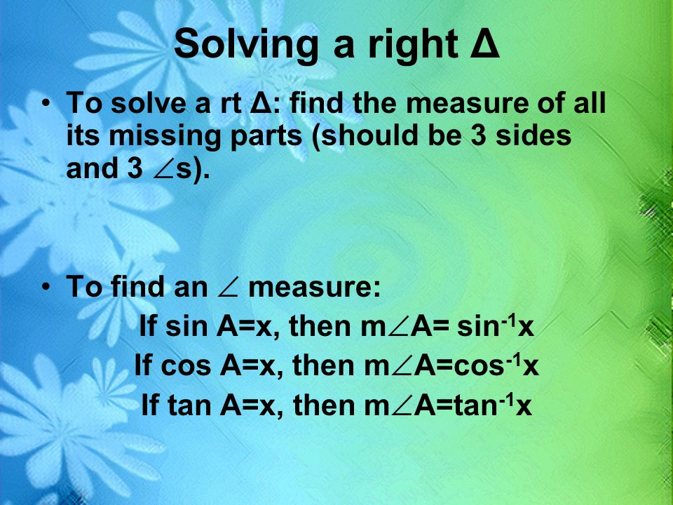 Solving a right Δ To solve a rt Δ: find the measure of all its missing parts (should be 3 sides and 3 s).