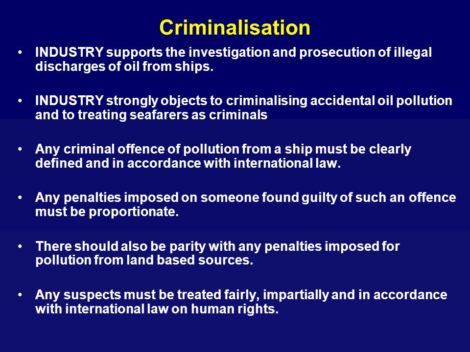 Criminalisation INDUSTRY supports the investigation and prosecution of illegal discharges of oil from ships.