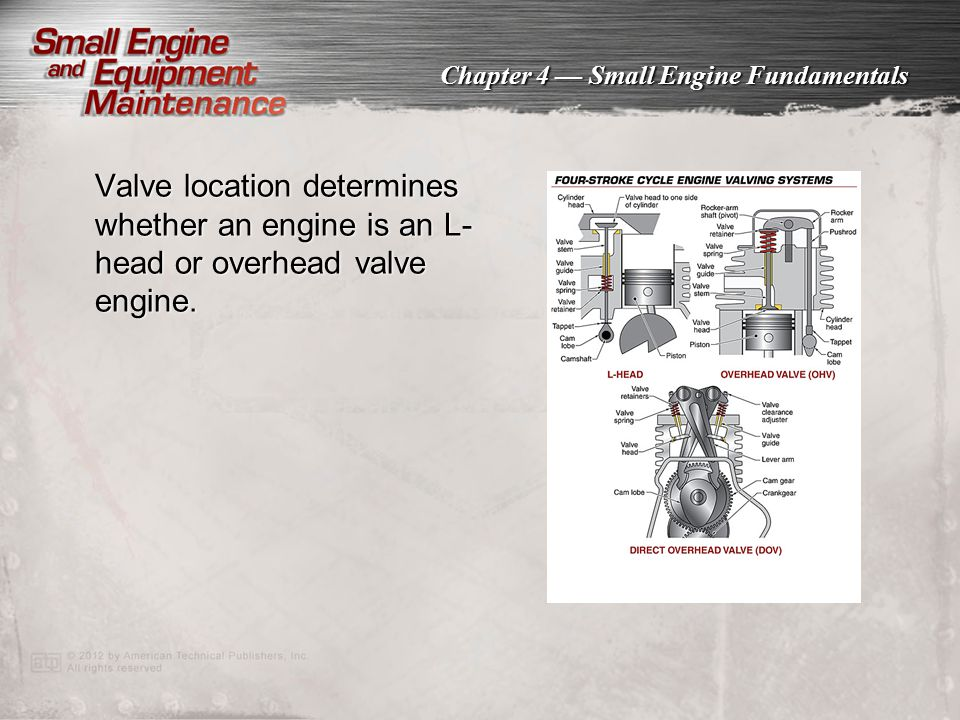 Valve location determines whether an engine is an L-head or overhead valve engine.