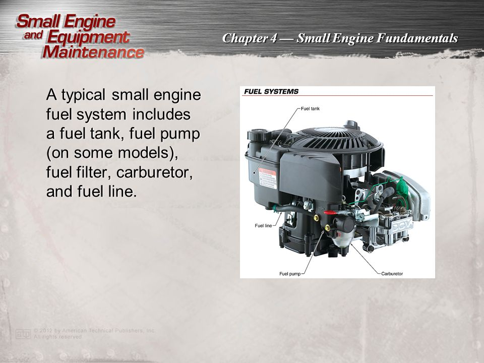 A typical small engine fuel system includes a fuel tank, fuel pump (on some models), fuel filter, carburetor, and fuel line.