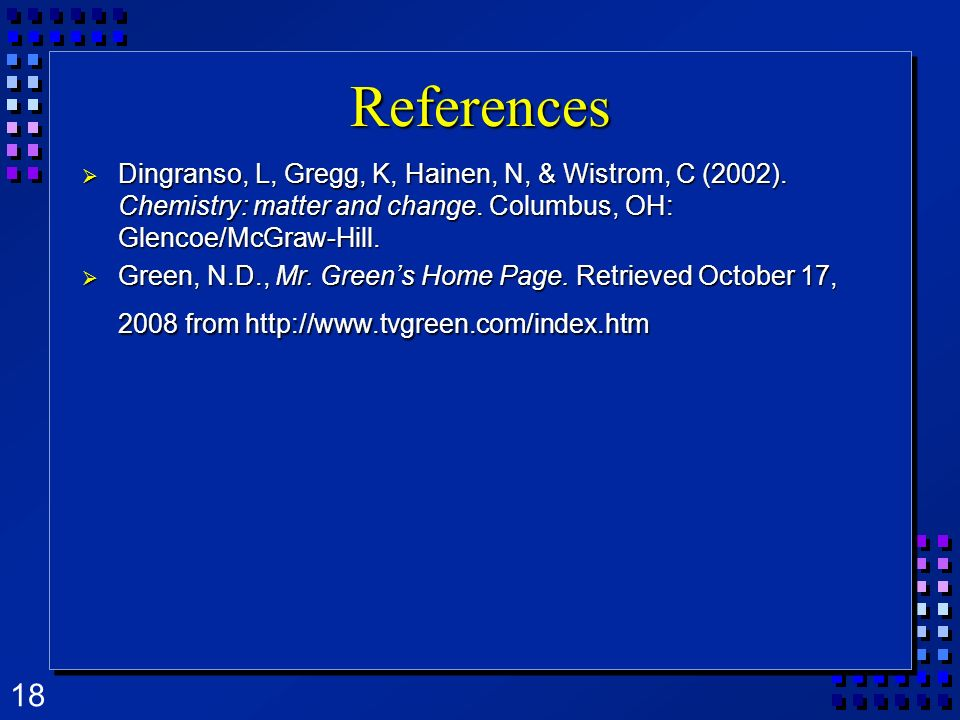 References Dingranso, L, Gregg, K, Hainen, N, & Wistrom, C (2002). Chemistry: matter and change. Columbus, OH: Glencoe/McGraw-Hill.