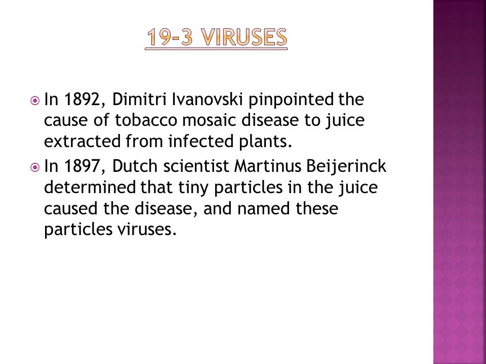 19-3 Viruses In 1892, Dimitri Ivanovski pinpointed the cause of tobacco mosaic disease to juice extracted from infected plants.