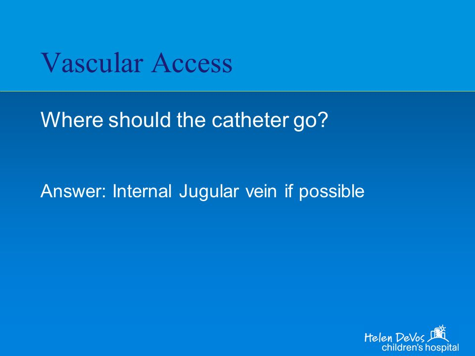 Vascular Access Where should the catheter go