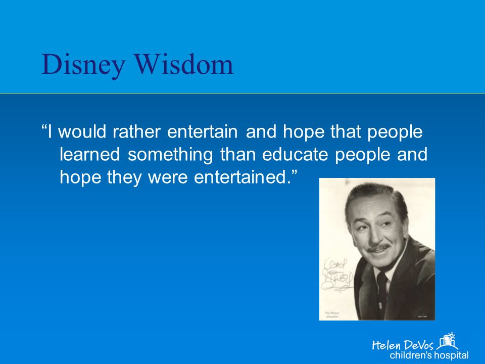 Disney Wisdom I would rather entertain and hope that people learned something than educate people and hope they were entertained.