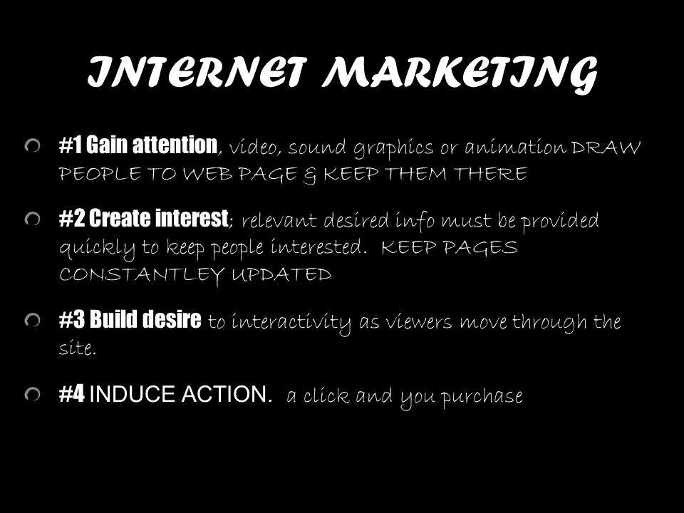 INTERNET MARKETING #1 Gain attention, video, sound graphics or animation DRAW PEOPLE TO WEB PAGE & KEEP THEM THERE.
