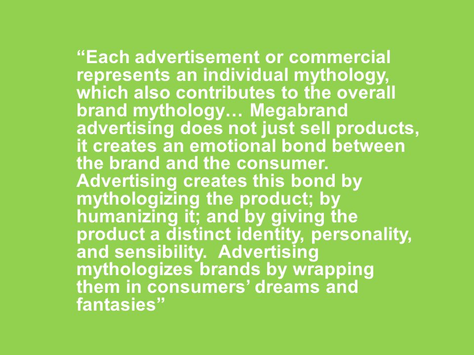 Each advertisement or commercial represents an individual mythology, which also contributes to the overall brand mythology… Megabrand advertising does not just sell products, it creates an emotional bond between the brand and the consumer. Advertising creates this bond by mythologizing the product; by humanizing it; and by giving the product a distinct identity, personality, and sensibility. Advertising mythologizes brands by wrapping them in consumers' dreams and fantasies