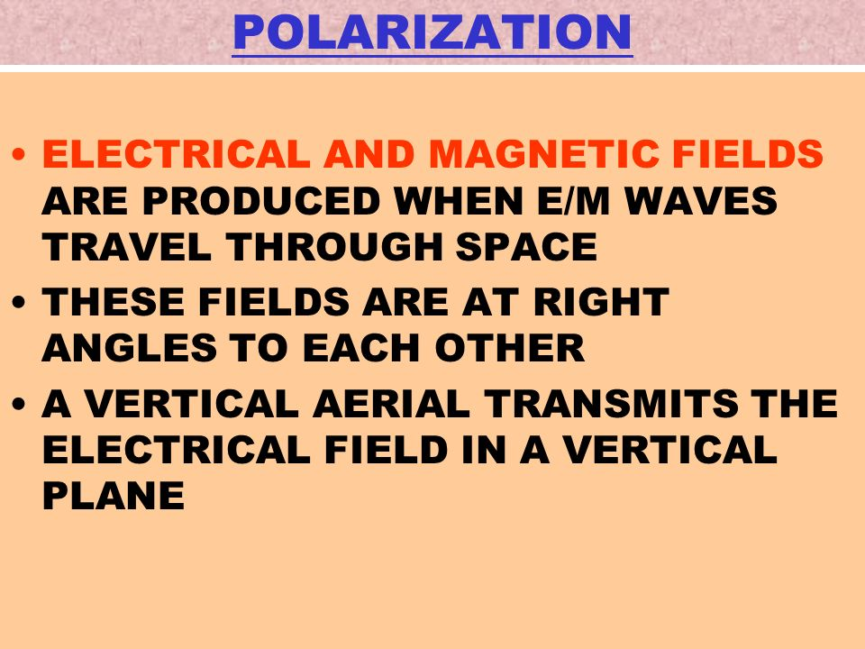 POLARIZATION ELECTRICAL AND MAGNETIC FIELDS ARE PRODUCED WHEN E/M WAVES TRAVEL THROUGH SPACE. THESE FIELDS ARE AT RIGHT ANGLES TO EACH OTHER.