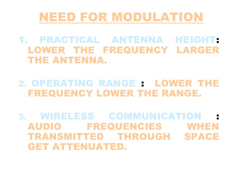 NEED FOR MODULATION 1. PRACTICAL ANTENNA HEIGHT: LOWER THE FREQUENCY LARGER THE ANTENNA. 2. OPERATING RANGE : LOWER THE FREQUENCY LOWER THE RANGE.