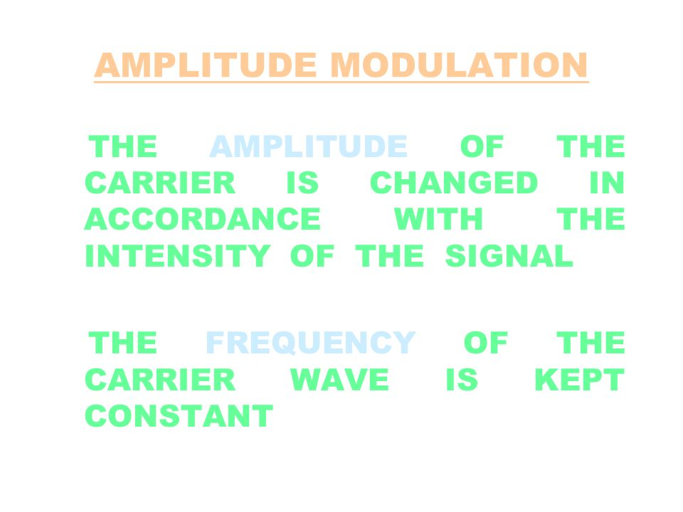 AMPLITUDE MODULATION THE AMPLITUDE OF THE CARRIER IS CHANGED IN ACCORDANCE WITH THE INTENSITY OF THE SIGNAL.
