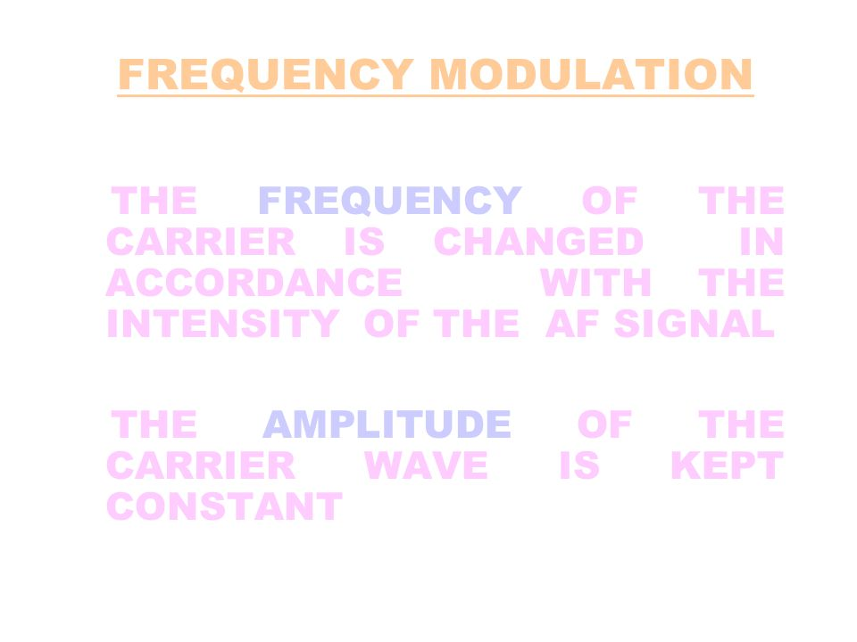 FREQUENCY MODULATION THE FREQUENCY OF THE CARRIER IS CHANGED IN ACCORDANCE WITH THE INTENSITY OF THE AF SIGNAL.