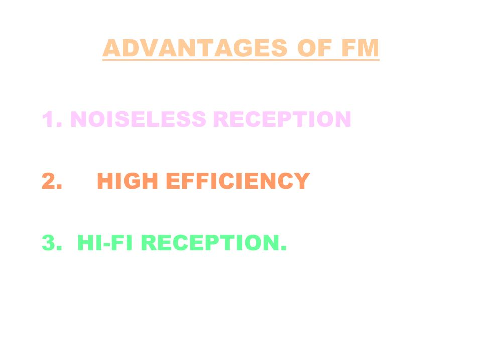 ADVANTAGES OF FM 1. NOISELESS RECEPTION 2. HIGH EFFICIENCY