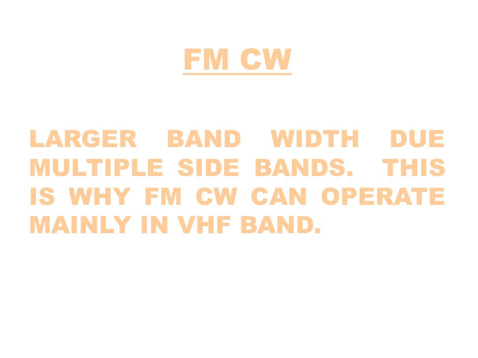 FM CW LARGER BAND WIDTH DUE MULTIPLE SIDE BANDS. THIS IS WHY FM CW CAN OPERATE MAINLY IN VHF BAND.
