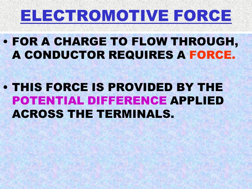 ELECTROMOTIVE FORCE FOR A CHARGE TO FLOW THROUGH, A CONDUCTOR REQUIRES A FORCE.