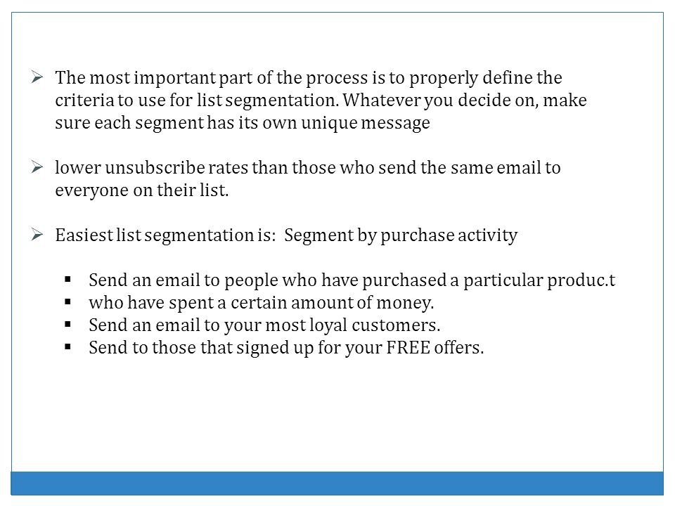 The most important part of the process is to properly define the criteria to use for list segmentation. Whatever you decide on, make sure each segment has its own unique message