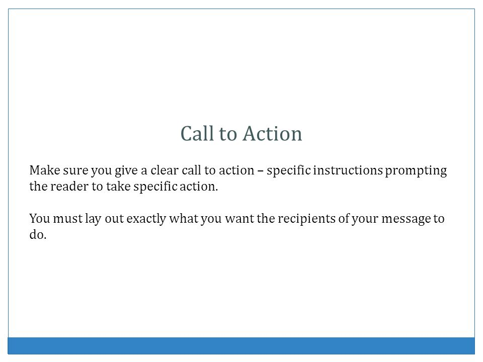 Call to Action Make sure you give a clear call to action – specific instructions prompting the reader to take specific action.