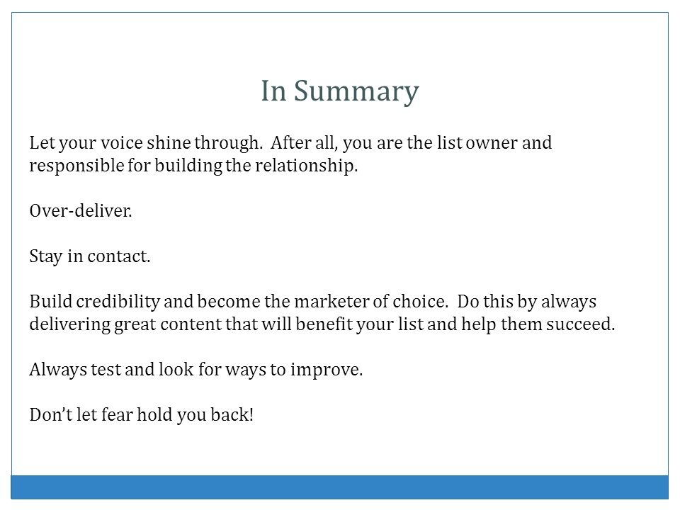 In Summary Let your voice shine through. After all, you are the list owner and responsible for building the relationship.