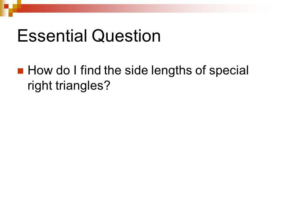 Essential Question How do I find the side lengths of special right triangles