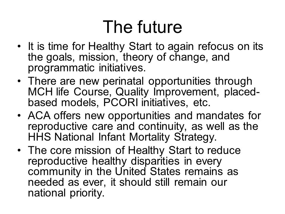 The future It is time for Healthy Start to again refocus on its the goals, mission, theory of change, and programmatic initiatives.