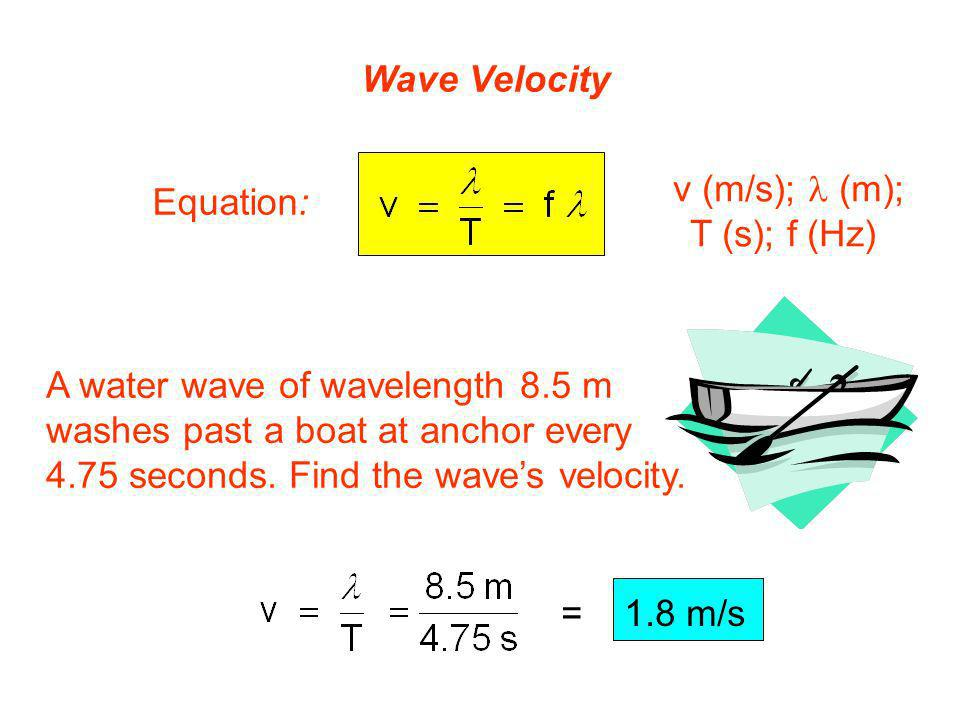 Wave Velocity v (m/s); l (m); T (s); f (Hz) Equation: A water wave of wavelength 8.5 m. washes past a boat at anchor every.