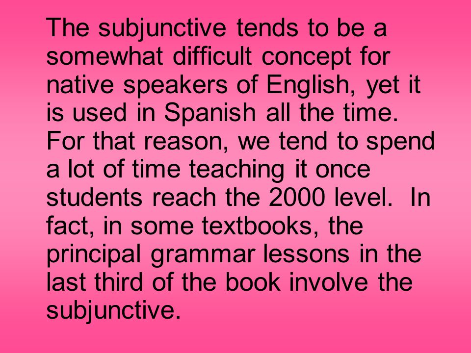The subjunctive tends to be a somewhat difficult concept for native speakers of English, yet it is used in Spanish all the time.