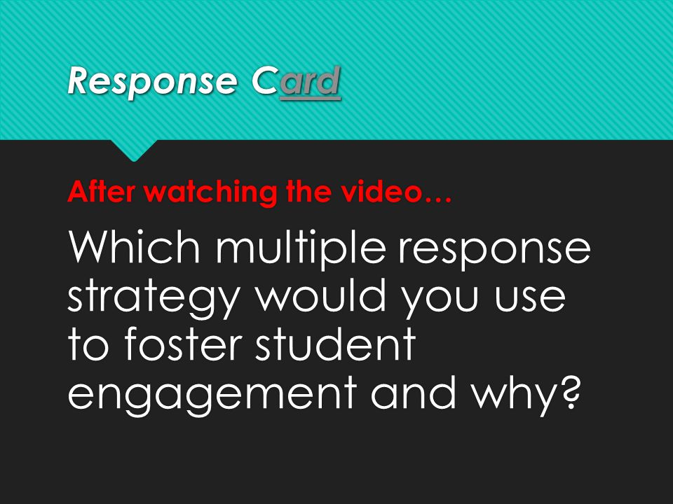Response Card After watching the video… Which multiple response strategy would you use to foster student engagement and why