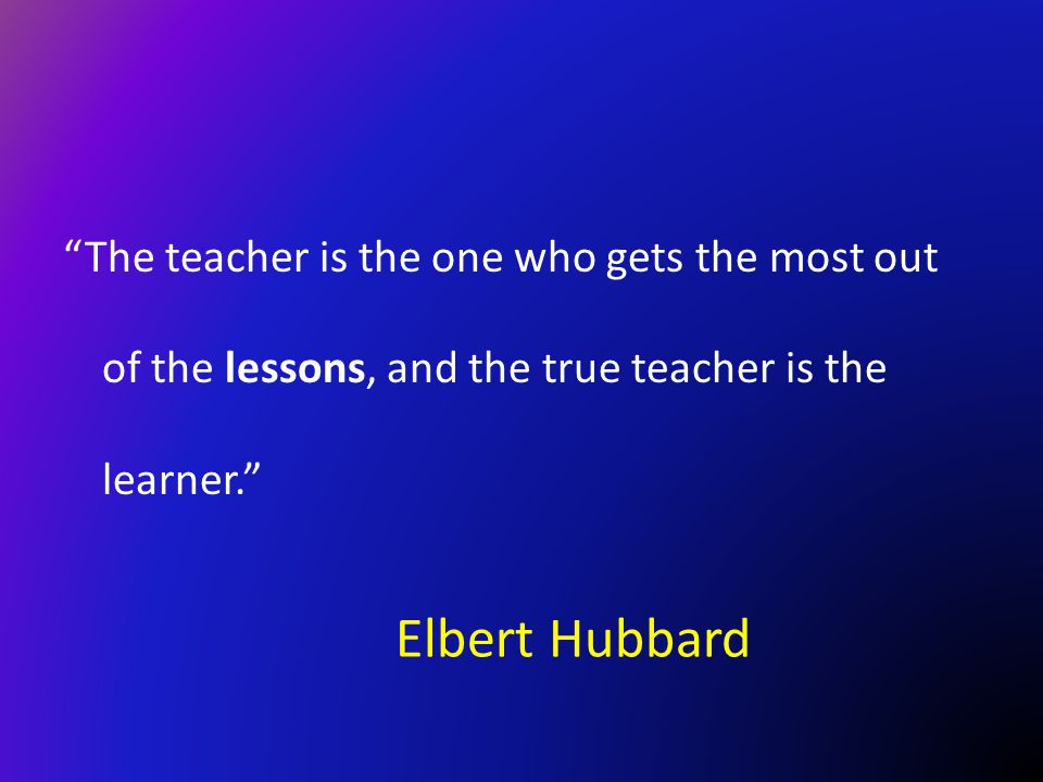 The teacher is the one who gets the most out of the lessons, and the true teacher is the learner.