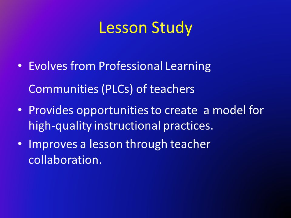 Lesson Study Evolves from Professional Learning Communities (PLCs) of teachers.
