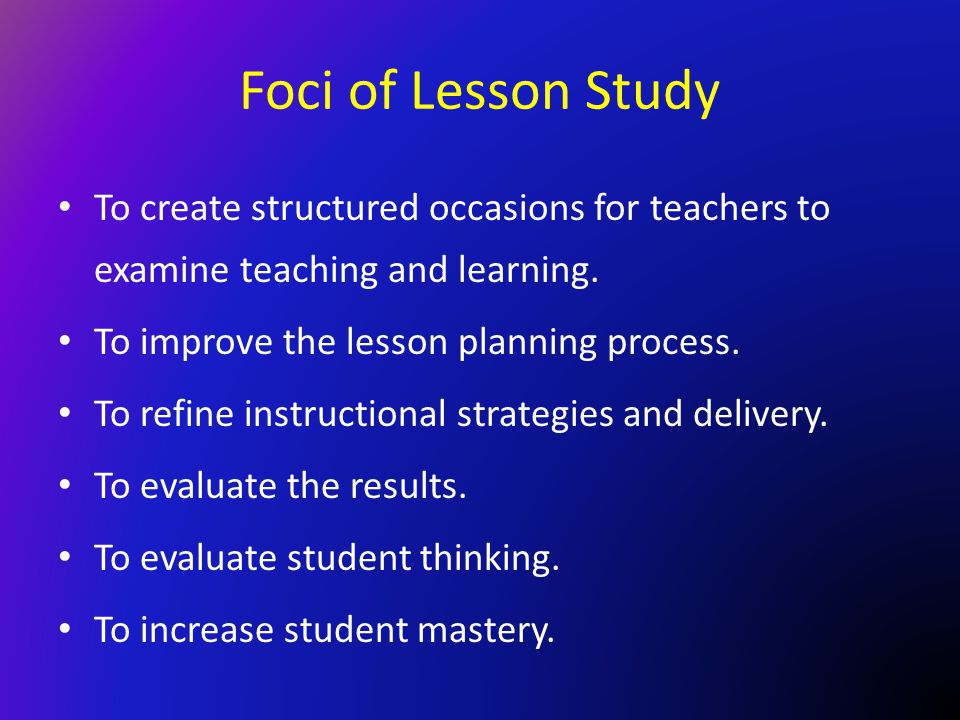 Foci of Lesson Study To create structured occasions for teachers to examine teaching and learning. To improve the lesson planning process.