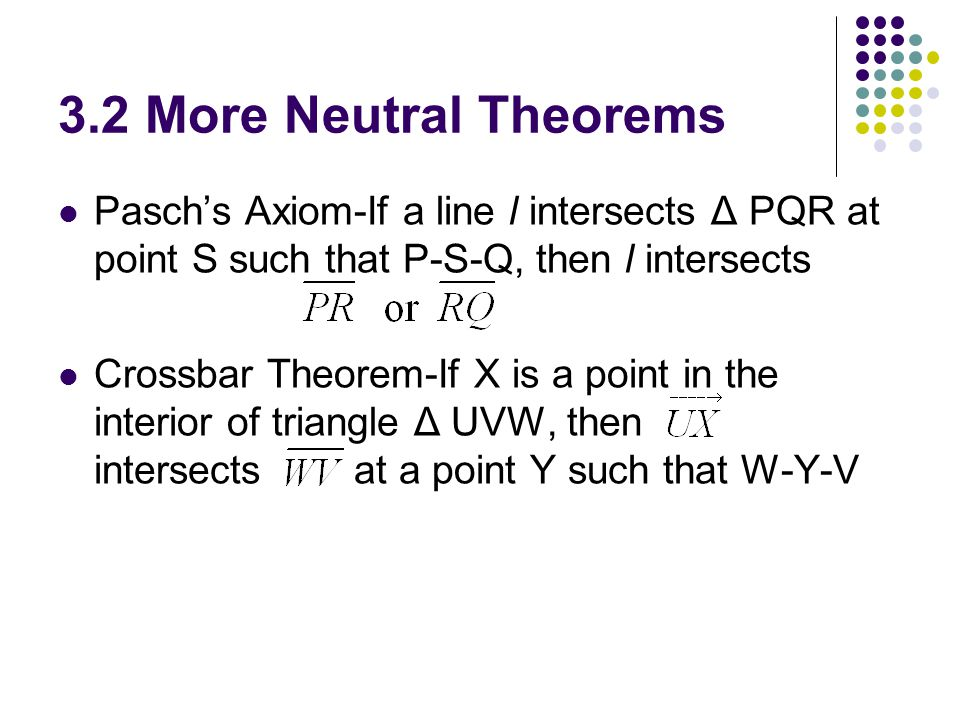 3.2 More Neutral Theorems Pasch's Axiom-If a line l intersects Δ PQR at point S such that P-S-Q, then l intersects.