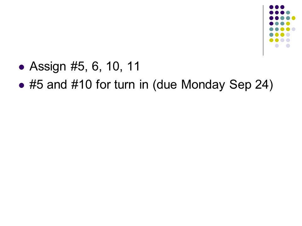 Assign #5, 6, 10, 11 #5 and #10 for turn in (due Monday Sep 24)