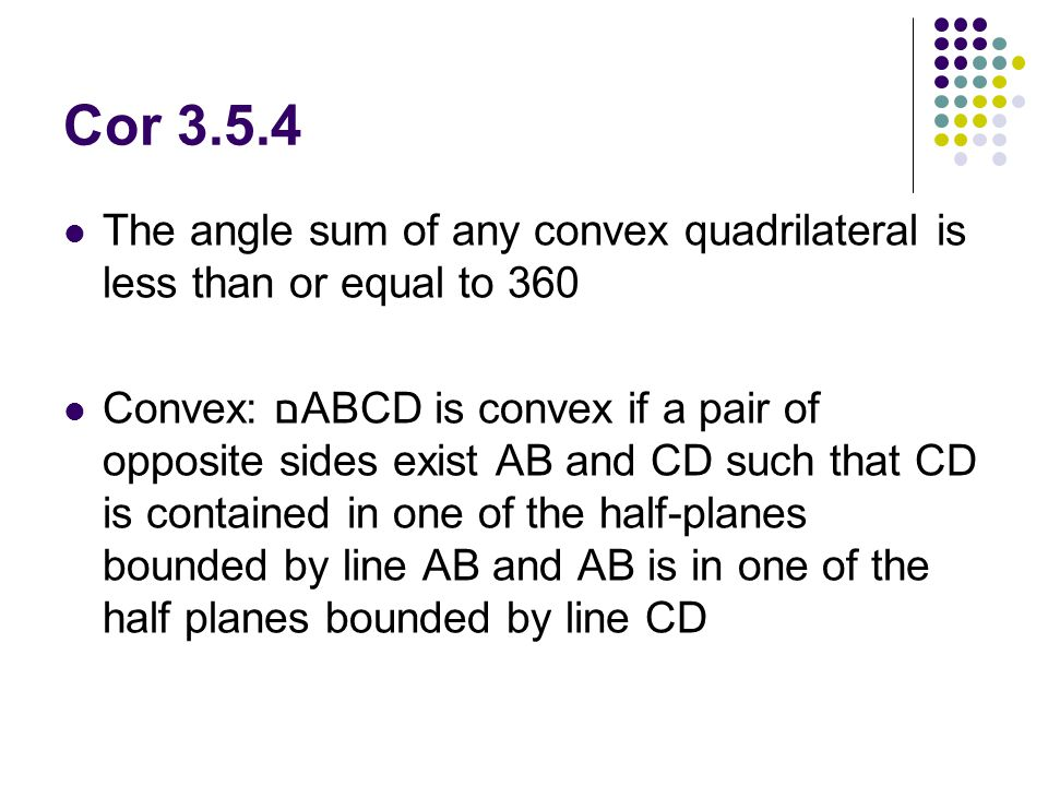 Cor 3.5.4 The angle sum of any convex quadrilateral is less than or equal to 360.