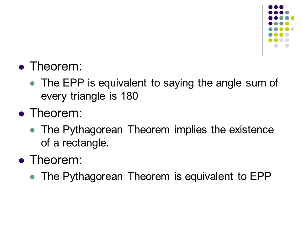 Theorem: The EPP is equivalent to saying the angle sum of every triangle is 180. The Pythagorean Theorem implies the existence of a rectangle.
