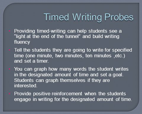 Timed Writing Probes Providing timed-writing can help students see a light at the end of the tunnel and build writing fluency.